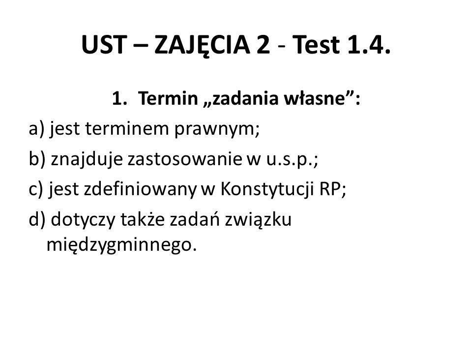 """UST – ZAJĘCIA 2 - Test 1.4. 1.Termin """"zadania własne"""": a) jest terminem prawnym; b) znajduje zastosowanie w u.s.p.; c) jest zdefiniowany w Konstytucji"""