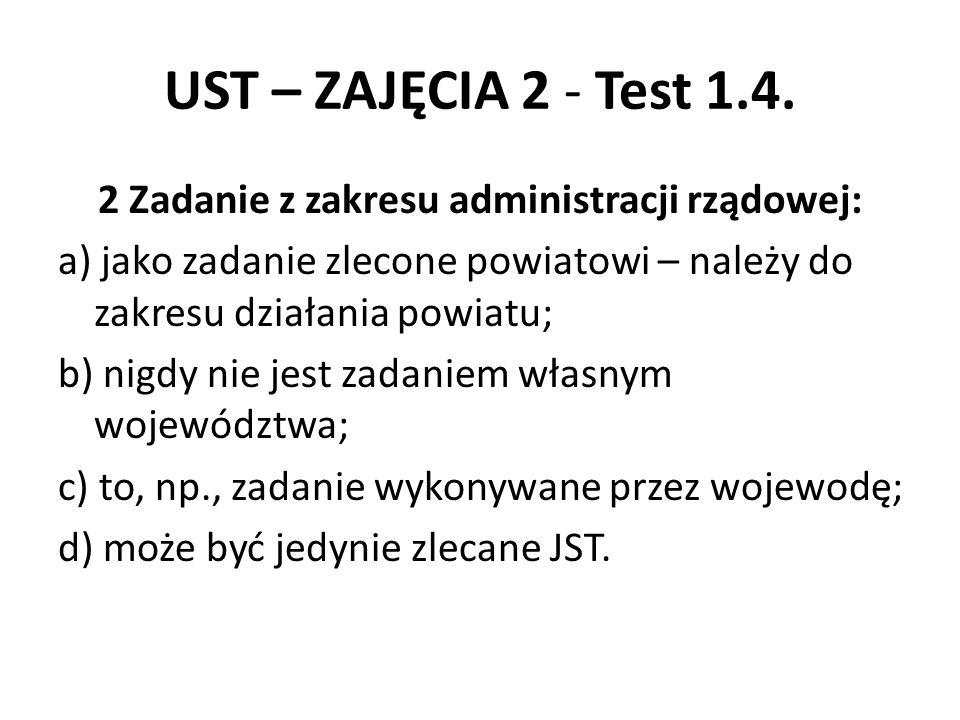 UST – ZAJĘCIA 2 - Test 1.4. 2 Zadanie z zakresu administracji rządowej: a) jako zadanie zlecone powiatowi – należy do zakresu działania powiatu; b) ni