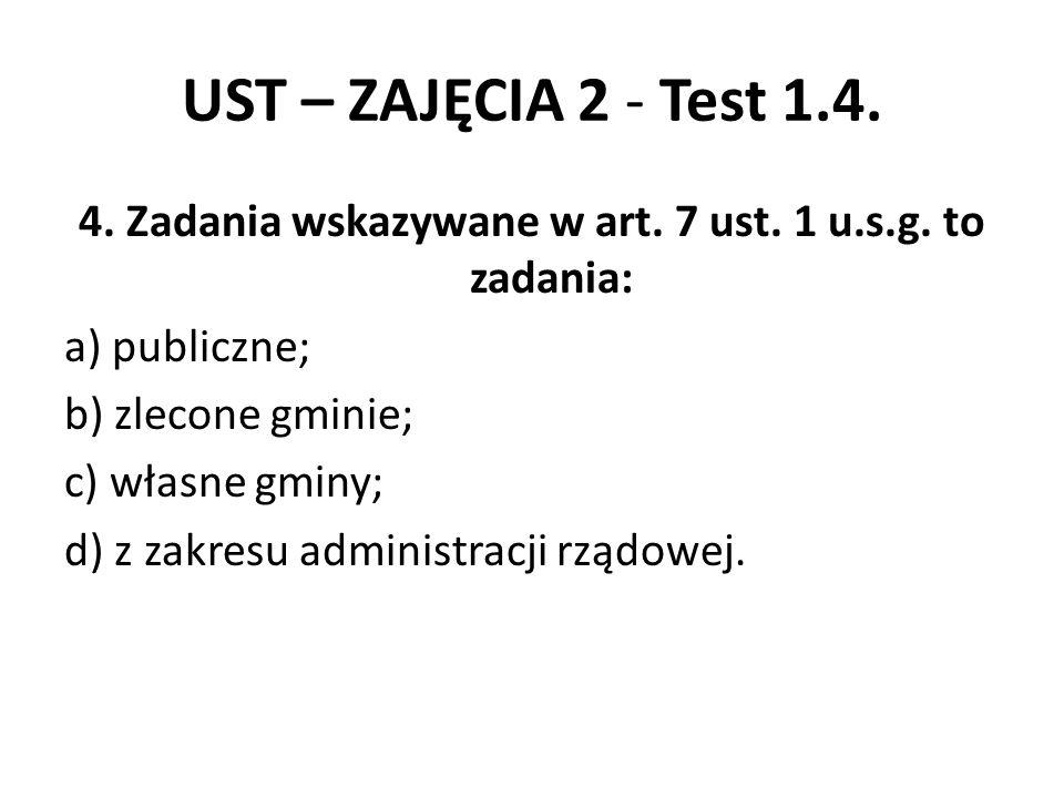 UST – ZAJĘCIA 2 - Test 1.4. 4. Zadania wskazywane w art. 7 ust. 1 u.s.g. to zadania: a) publiczne; b) zlecone gminie; c) własne gminy; d) z zakresu ad