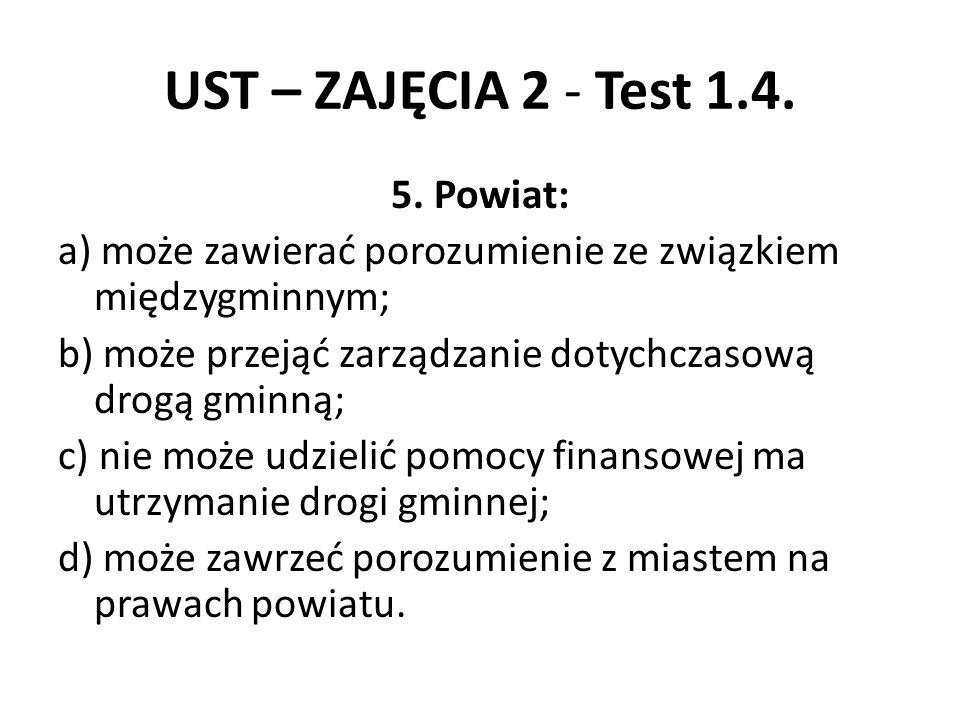 UST – ZAJĘCIA 2 - Test 1.4. 5. Powiat: a) może zawierać porozumienie ze związkiem międzygminnym; b) może przejąć zarządzanie dotychczasową drogą gminn