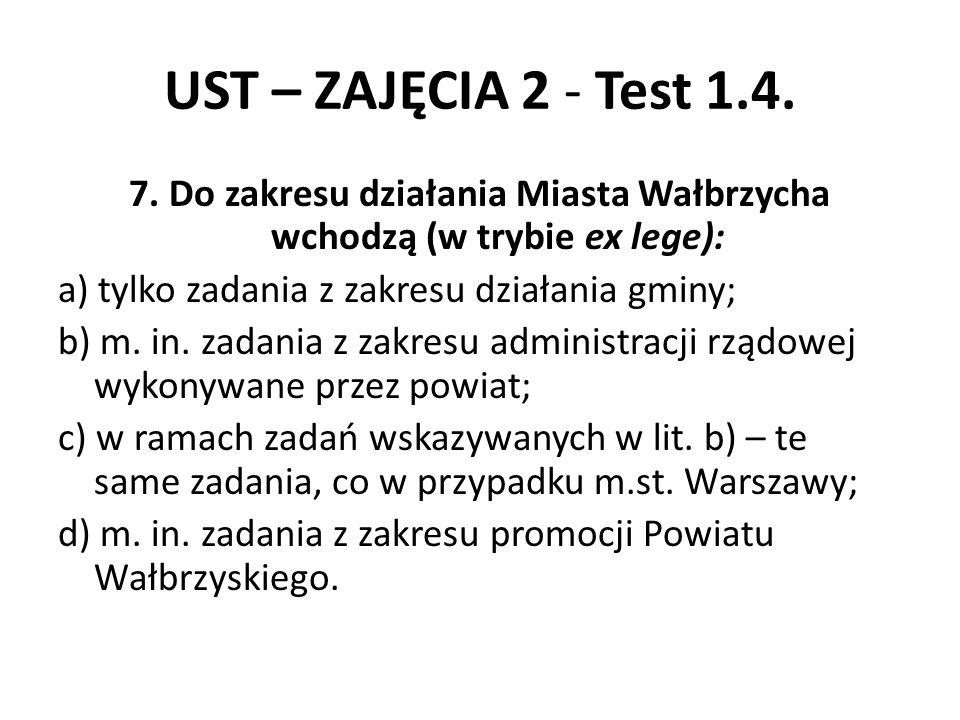 UST – ZAJĘCIA 2 - Test 1.4. 7. Do zakresu działania Miasta Wałbrzycha wchodzą (w trybie ex lege): a) tylko zadania z zakresu działania gminy; b) m. in