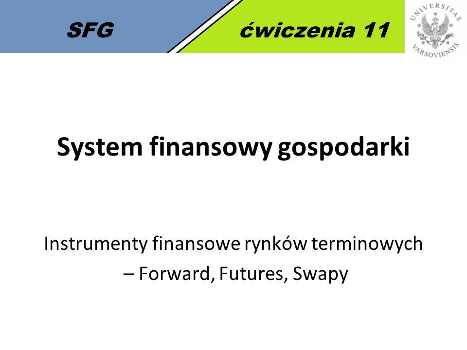 SFGćwiczenia 11 System finansowy gospodarki Instrumenty finansowe rynków terminowych – Forward, Futures, Swapy