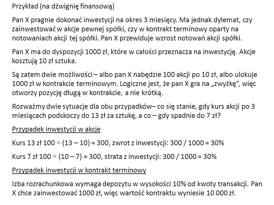 Przykład (na dźwignię finansową) Pan X pragnie dokonać inwestycji na okres 3 miesięcy. Ma jednak dylemat, czy zainwestować w akcje pewnej spółki, czy