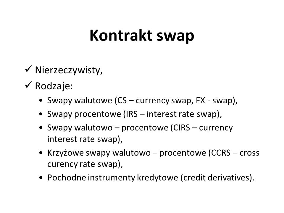 Kontrakt swap Nierzeczywisty, Rodzaje: Swapy walutowe (CS – currency swap, FX - swap), Swapy procentowe (IRS – interest rate swap), Swapy walutowo – procentowe (CIRS – currency interest rate swap), Krzyżowe swapy walutowo – procentowe (CCRS – cross curency rate swap), Pochodne instrumenty kredytowe (credit derivatives).