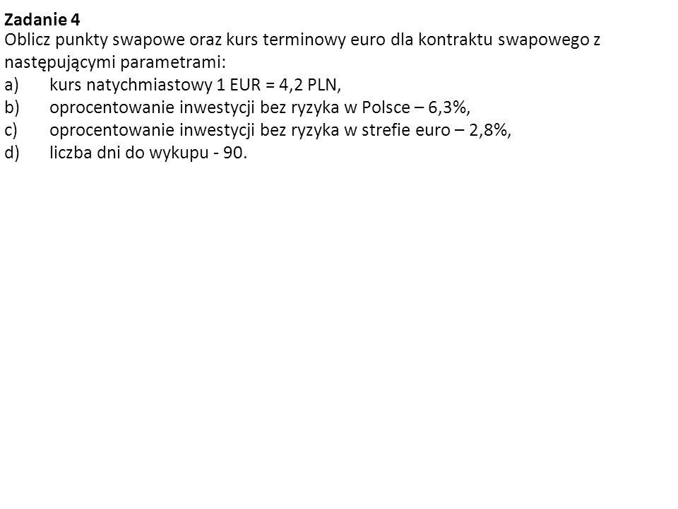 Zadanie 4 Oblicz punkty swapowe oraz kurs terminowy euro dla kontraktu swapowego z następującymi parametrami: a)kurs natychmiastowy 1 EUR = 4,2 PLN, b