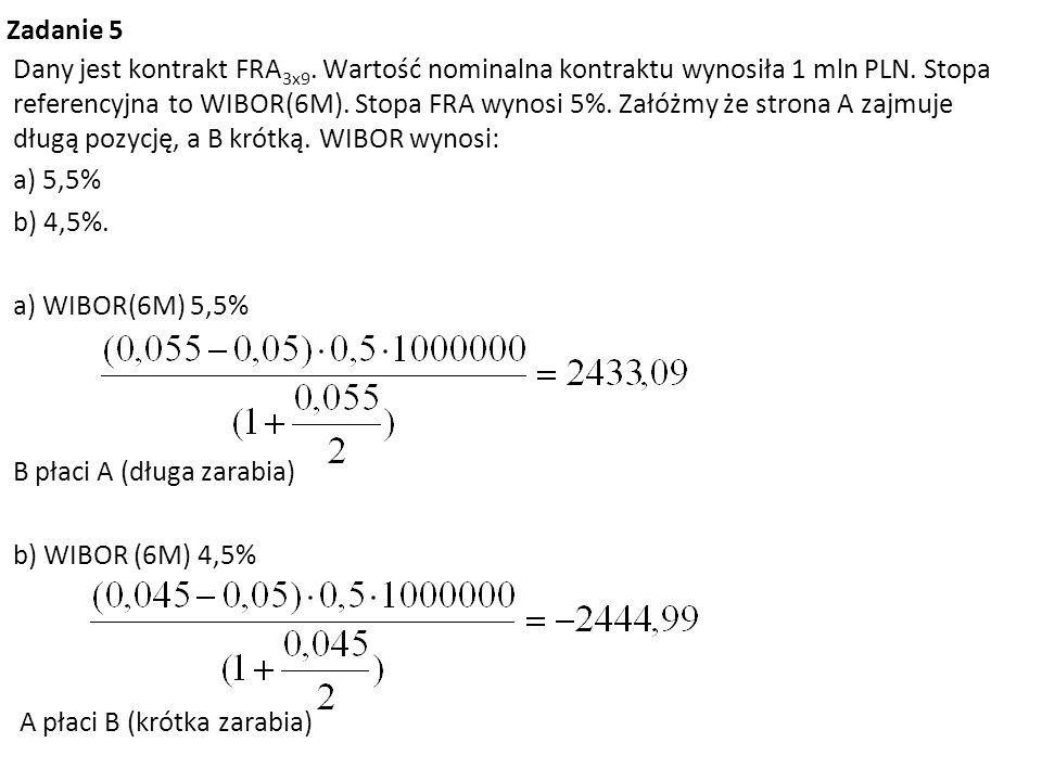 Zadanie 5 Dany jest kontrakt FRA 3x9. Wartość nominalna kontraktu wynosiła 1 mln PLN. Stopa referencyjna to WIBOR(6M). Stopa FRA wynosi 5%. Załóżmy że