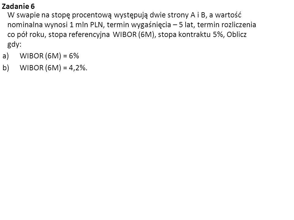 Zadanie 6 W swapie na stopę procentową występują dwie strony A i B, a wartość nominalna wynosi 1 mln PLN, termin wygaśnięcia – 5 lat, termin rozliczen
