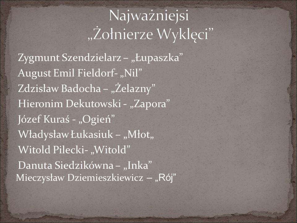 """Zygmunt Szendzielarz – """"Łupaszka August Emil Fieldorf- """"Nil Zdzisław Badocha – """"Żelazny Hieronim Dekutowski - """"Zapora Józef Kuraś - """"Ogień Władysław Łukasiuk – """"Młot"""" Witold Pilecki- """"Witold Danuta Siedzikówna – """"Inka Mieczysław Dziemieszkiewicz – """"Rój"""