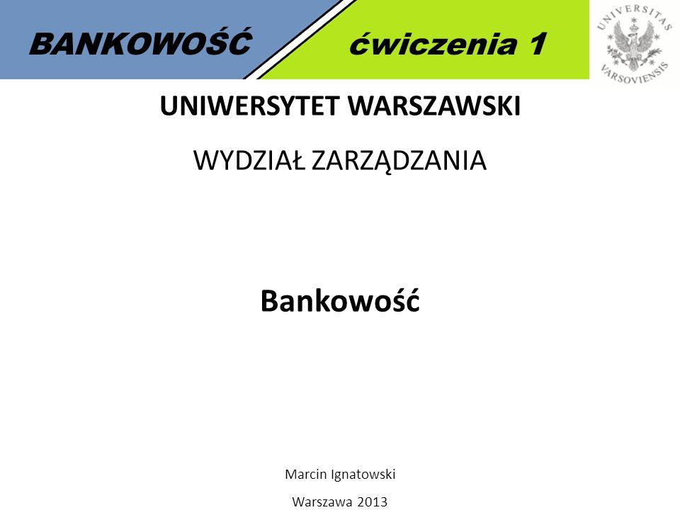 1 BANKOWOŚĆćwiczenia 1 UNIWERSYTET WARSZAWSKI WYDZIAŁ ZARZĄDZANIA Bankowość Marcin Ignatowski Warszawa 2013