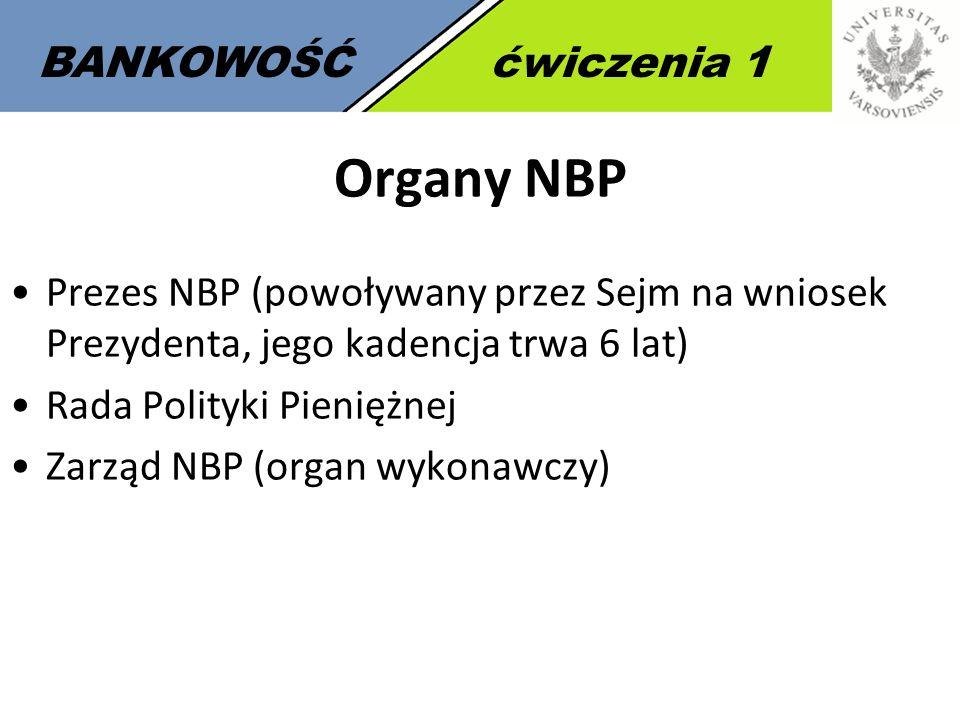 3 BANKOWOŚĆćwiczenia 1 Organy NBP Prezes NBP (powoływany przez Sejm na wniosek Prezydenta, jego kadencja trwa 6 lat) Rada Polityki Pieniężnej Zarząd N