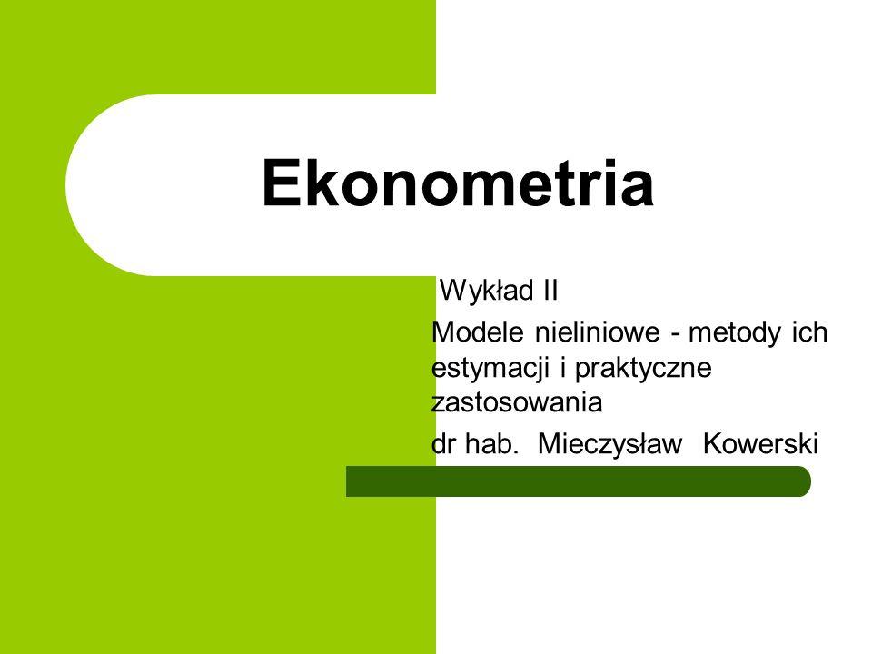 Ekonometria Wykład II Modele nieliniowe - metody ich estymacji i praktyczne zastosowania dr hab.