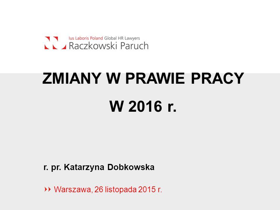 Warszawa, 26 listopada 2015 r. ZMIANY W PRAWIE PRACY W 2016 r. r. pr. Katarzyna Dobkowska