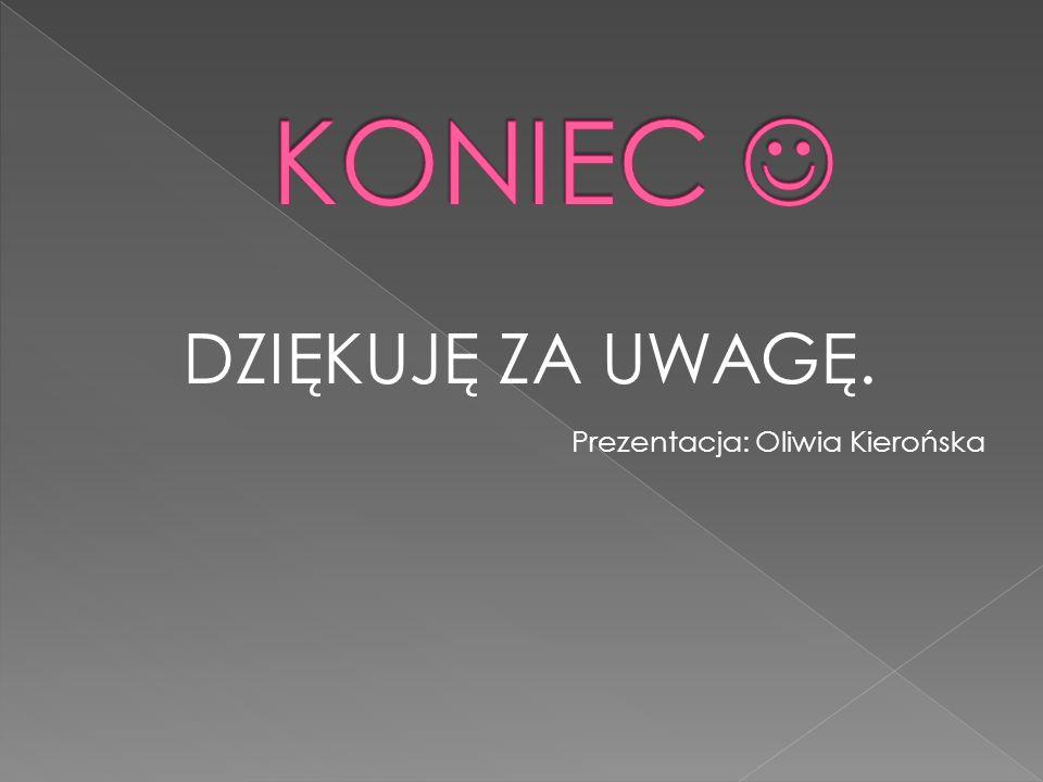 DZIĘKUJĘ ZA UWAGĘ. Prezentacja: Oliwia Kierońska