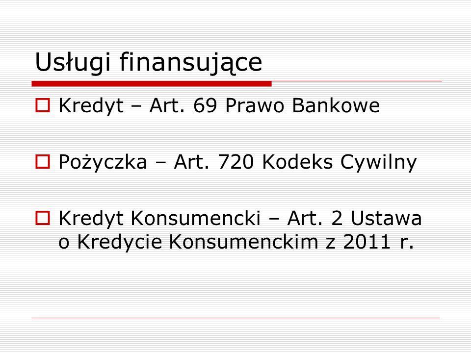 Usługi finansujące  Kredyt – Art. 69 Prawo Bankowe  Pożyczka – Art. 720 Kodeks Cywilny  Kredyt Konsumencki – Art. 2 Ustawa o Kredycie Konsumenckim