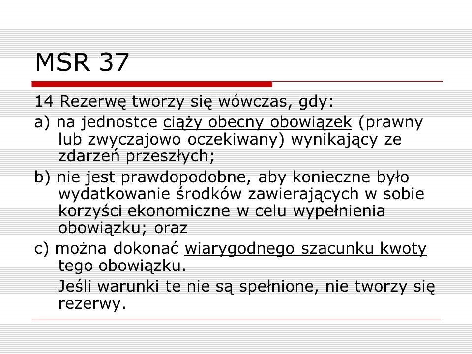 MSR 37 14 Rezerwę tworzy się wówczas, gdy: a) na jednostce ciąży obecny obowiązek (prawny lub zwyczajowo oczekiwany) wynikający ze zdarzeń przeszłych;