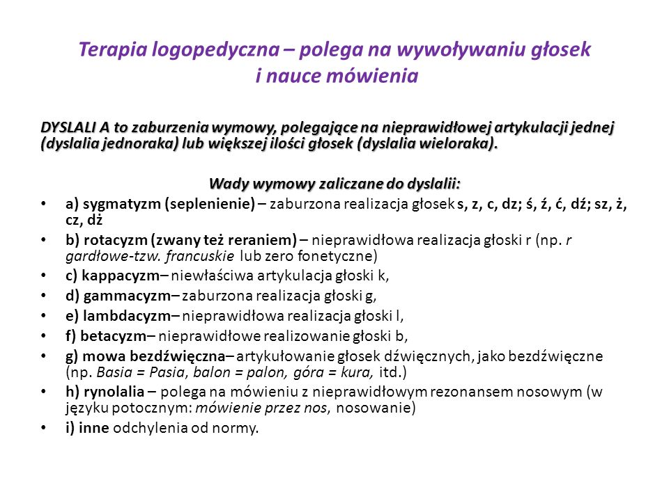 Terapia logopedyczna – polega na wywoływaniu głosek i nauce mówienia DYSLALI A to zaburzenia wymowy, polegające na nieprawidłowej artykulacji jednej (dyslalia jednoraka) lub większej ilości głosek (dyslalia wieloraka).
