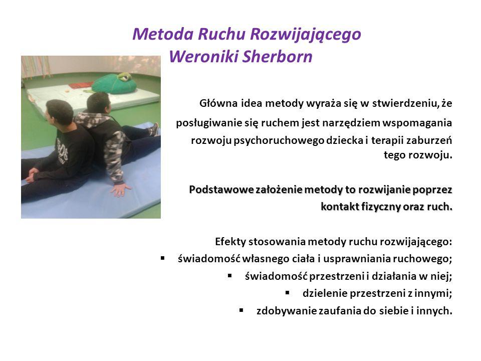 Metoda Ruchu Rozwijającego Weroniki Sherborn Główna idea metody wyraża się w stwierdzeniu, że posługiwanie się ruchem jest narzędziem wspomagania rozwoju psychoruchowego dziecka i terapii zaburzeń tego rozwoju.