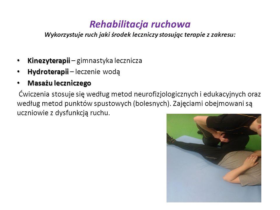Rehabilitacja ruchowa Wykorzystuje ruch jaki środek leczniczy stosując terapie z zakresu: Kinezyterapii Kinezyterapii – gimnastyka lecznicza Hydroterapii Hydroterapii – leczenie wodą Masażu leczniczego Masażu leczniczego Ćwiczenia stosuje się według metod neurofizjologicznych i edukacyjnych oraz według metod punktów spustowych (bolesnych).