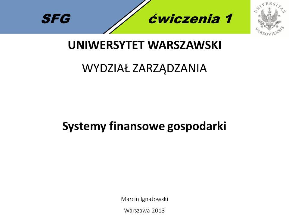 1 SFGćwiczenia 1 UNIWERSYTET WARSZAWSKI WYDZIAŁ ZARZĄDZANIA Systemy finansowe gospodarki Marcin Ignatowski Warszawa 2013