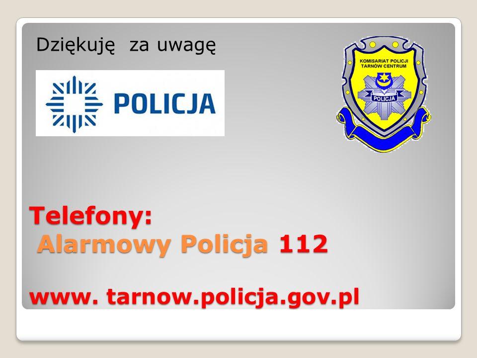 Telefony: Alarmowy Policja 112 www. tarnow.policja.gov.pl Dziękuję za uwagę
