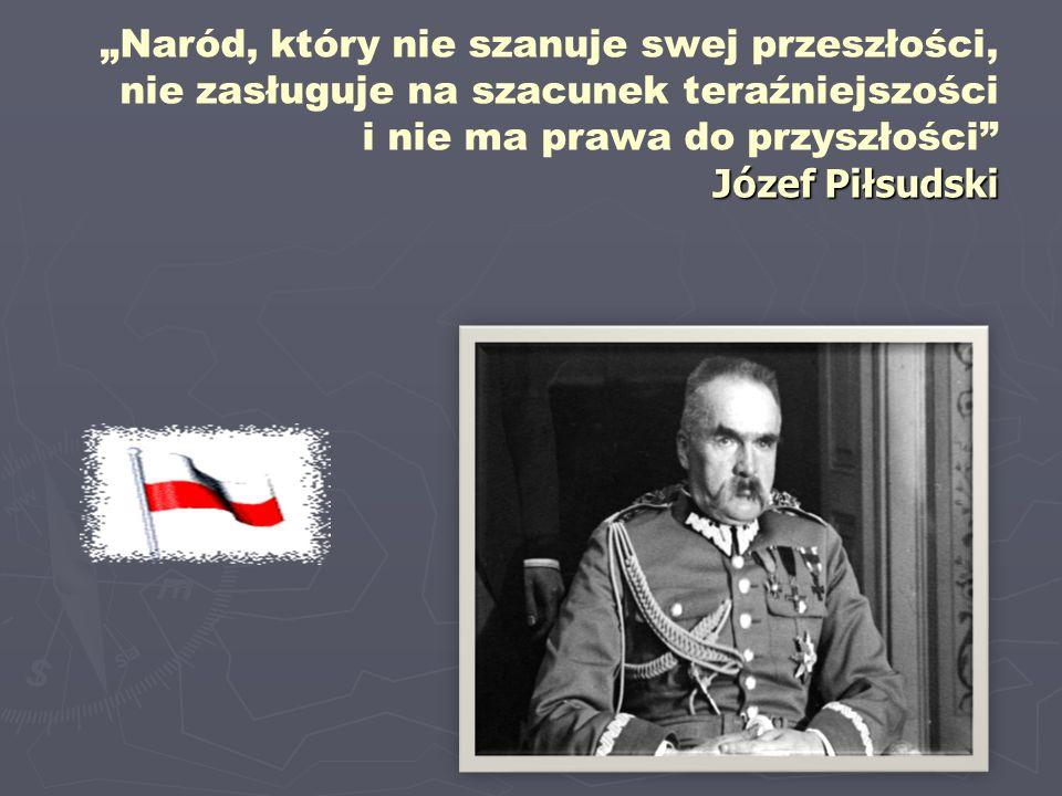 """Józef Piłsudski """"Naród, który nie szanuje swej przeszłości, nie zasługuje na szacunek teraźniejszości i nie ma prawa do przyszłości"""" Józef Piłsudski"""