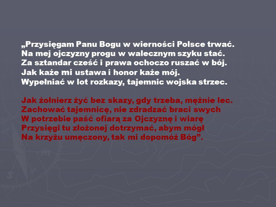 """""""Przysięgam Panu Bogu w wierności Polsce trwać. Na mej ojczyzny progu w walecznym szyku stać. Za sztandar cześć i prawa ochoczo ruszać w bój. Jak każe"""