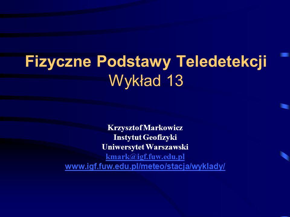 Fizyczne Podstawy Teledetekcji Wykład 13 Krzysztof Markowicz Instytut Geofizyki Uniwersytet Warszawski kmark@igf.fuw.edu.pl www.igf.fuw.edu.pl/meteo/stacja/wyklady/