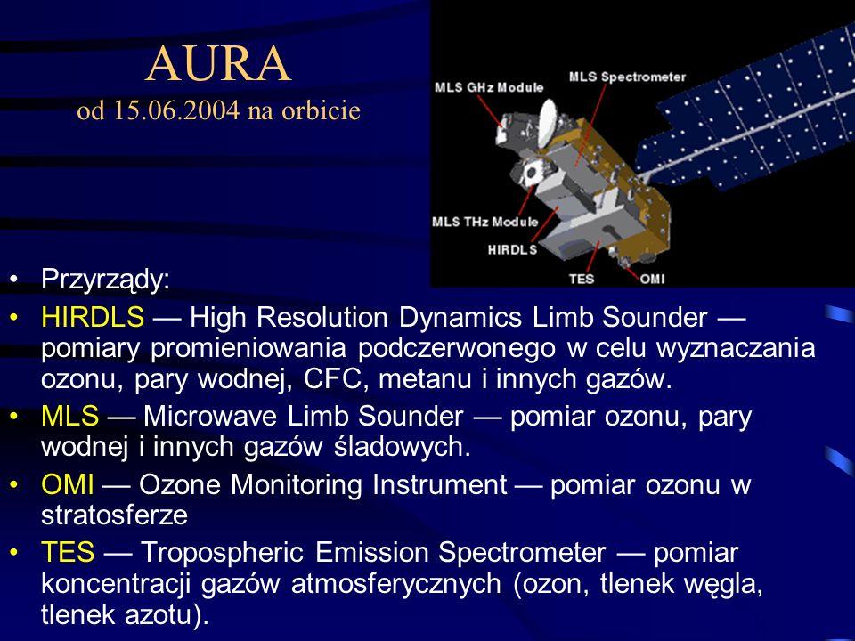 AURA od 15.06.2004 na orbicie Przyrządy: HIRDLS — High Resolution Dynamics Limb Sounder — pomiary promieniowania podczerwonego w celu wyznaczania ozonu, pary wodnej, CFC, metanu i innych gazów.