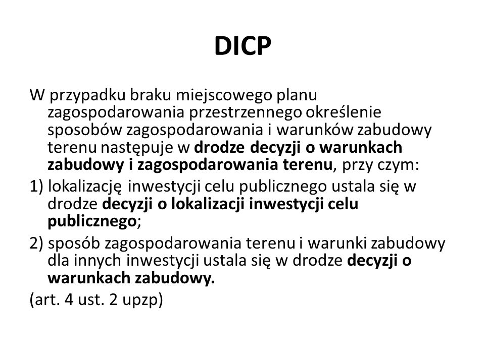 DICP Treść DICP Decyzja o ustaleniu lokalizacji inwestycji celu publicznego określa: warunki i szczegółowe zasady zagospodarowania terenu oraz jego zabudowy wynikające z przepisów odrębnych, a w szczególności w zakresie: a) warunków i wymagań ochrony i kształtowania ładu przestrzennego, b) ochrony środowiska i zdrowia ludzi oraz dziedzictwa kulturowego i zabytków oraz dóbr kultury współczesnej, c) obsługi w zakresie infrastruktury technicznej i komunikacji, d) wymagań dotyczących ochrony interesów osób trzecich, e) ochrony obiektów budowlanych na terenach górniczych; (art.