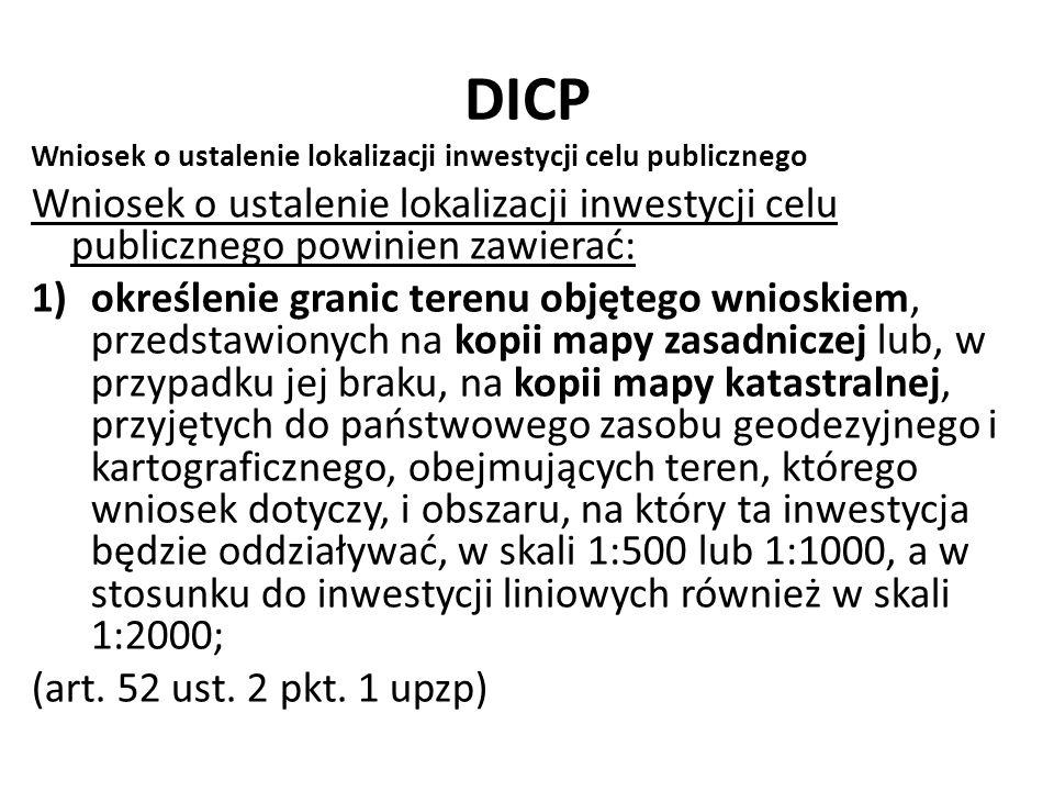 DICP Wniosek o ustalenie lokalizacji inwestycji celu publicznego Wniosek o ustalenie lokalizacji inwestycji celu publicznego powinien zawierać: 1)określenie granic terenu objętego wnioskiem, przedstawionych na kopii mapy zasadniczej lub, w przypadku jej braku, na kopii mapy katastralnej, przyjętych do państwowego zasobu geodezyjnego i kartograficznego, obejmujących teren, którego wniosek dotyczy, i obszaru, na który ta inwestycja będzie oddziaływać, w skali 1:500 lub 1:1000, a w stosunku do inwestycji liniowych również w skali 1:2000; (art.