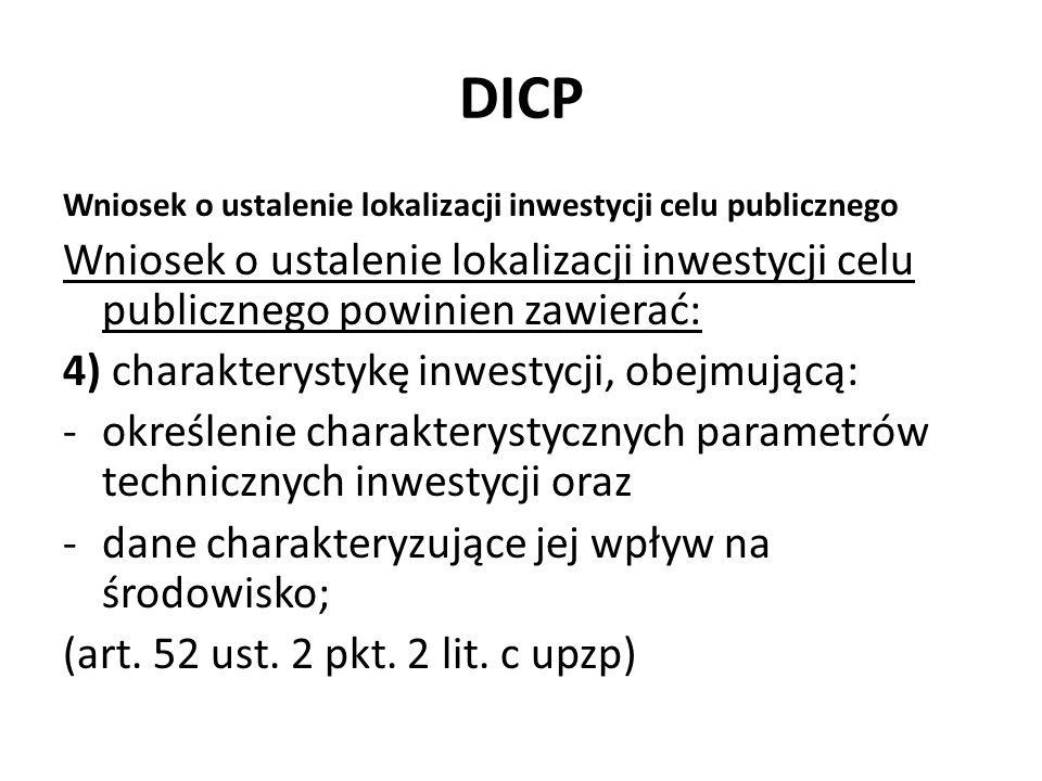 DICP Wniosek o ustalenie lokalizacji inwestycji celu publicznego Wniosek o ustalenie lokalizacji inwestycji celu publicznego powinien zawierać: 4) charakterystykę inwestycji, obejmującą: -określenie charakterystycznych parametrów technicznych inwestycji oraz -dane charakteryzujące jej wpływ na środowisko; (art.