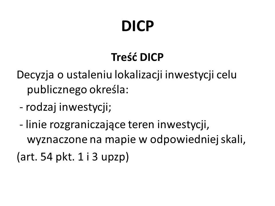 DICP Treść DICP Decyzja o ustaleniu lokalizacji inwestycji celu publicznego określa: - rodzaj inwestycji; - linie rozgraniczające teren inwestycji, wyznaczone na mapie w odpowiedniej skali, (art.