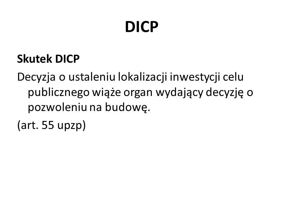 DICP Skutek DICP Decyzja o ustaleniu lokalizacji inwestycji celu publicznego wiąże organ wydający decyzję o pozwoleniu na budowę. (art. 55 upzp)