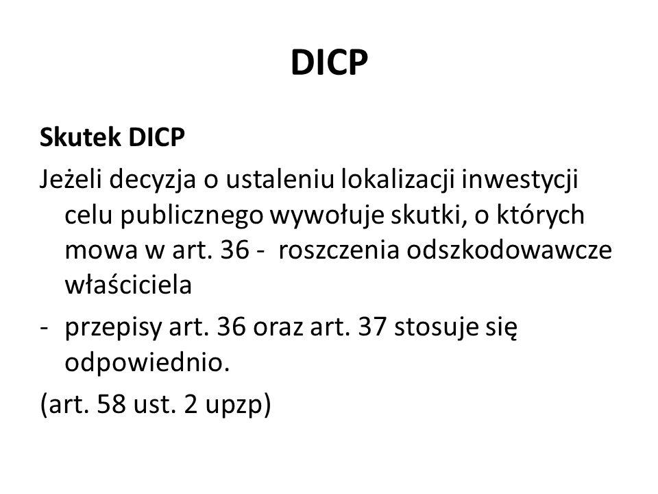 DICP Skutek DICP Jeżeli decyzja o ustaleniu lokalizacji inwestycji celu publicznego wywołuje skutki, o których mowa w art. 36 - roszczenia odszkodowaw