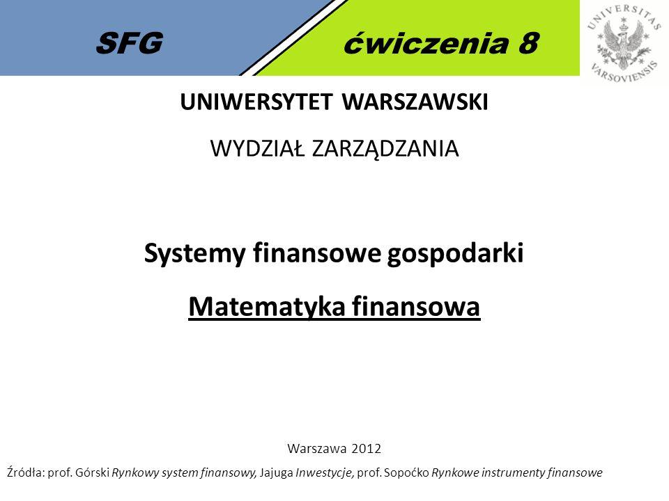 SFGćwiczenia 8 UNIWERSYTET WARSZAWSKI WYDZIAŁ ZARZĄDZANIA Systemy finansowe gospodarki Matematyka finansowa Warszawa 2012 Źródła: prof.