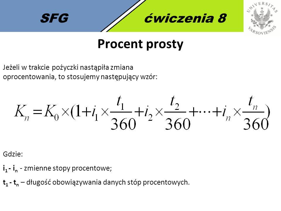 SFGćwiczenia 8 Procent prosty Jeżeli w trakcie pożyczki nastąpiła zmiana oprocentowania, to stosujemy następujący wzór: Gdzie: i 1 - i n - zmienne stopy procentowe; t 1 - t n – długość obowiązywania danych stóp procentowych.
