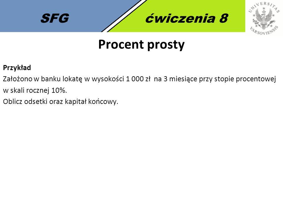 SFGćwiczenia 8 Procent prosty Przykład Założono w banku lokatę w wysokości 1 000 zł na 3 miesiące przy stopie procentowej w skali rocznej 10%. Oblicz