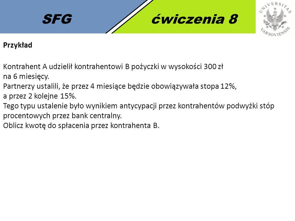 SFGćwiczenia 8 Przykład Kontrahent A udzielił kontrahentowi B pożyczki w wysokości 300 zł na 6 miesięcy. Partnerzy ustalili, że przez 4 miesiące będzi