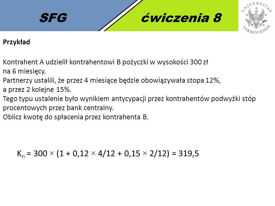 SFGćwiczenia 8 K n = 300 × (1 + 0,12 × 4/12 + 0,15 × 2/12) = 319,5 Przykład Kontrahent A udzielił kontrahentowi B pożyczki w wysokości 300 zł na 6 mie