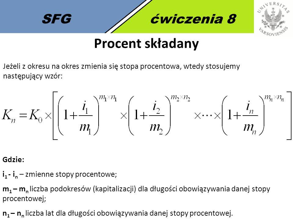 SFGćwiczenia 8 Procent składany Gdzie: i 1 - i n – zmienne stopy procentowe; m 1 – m n liczba podokresów (kapitalizacji) dla długości obowiązywania danej stopy procentowej; n 1 – n n liczba lat dla długości obowiązywania danej stopy procentowej.