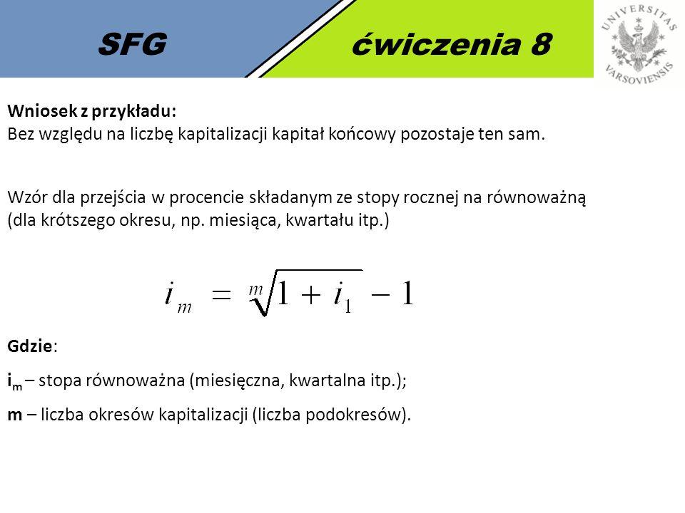 SFGćwiczenia 8 Wniosek z przykładu: Bez względu na liczbę kapitalizacji kapitał końcowy pozostaje ten sam. Wzór dla przejścia w procencie składanym ze