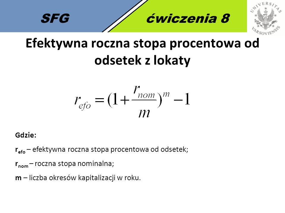 SFGćwiczenia 8 Gdzie: r efo – efektywna roczna stopa procentowa od odsetek; r nom – roczna stopa nominalna; m – liczba okresów kapitalizacji w roku.