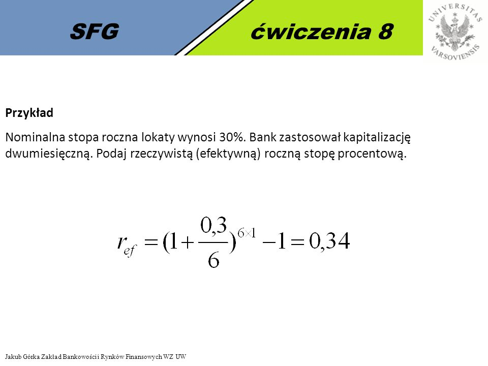 SFGćwiczenia 8 Przykład Nominalna stopa roczna lokaty wynosi 30%. Bank zastosował kapitalizację dwumiesięczną. Podaj rzeczywistą (efektywną) roczną st