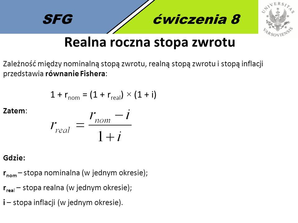 SFGćwiczenia 8 Realna roczna stopa zwrotu Zależność między nominalną stopą zwrotu, realną stopą zwrotu i stopą inflacji przedstawia równanie Fishera: 1 + r nom = (1 + r real ) × (1 + i) Gdzie: r nom – stopa nominalna (w jednym okresie); r real – stopa realna (w jednym okresie); i – stopa inflacji (w jednym okresie).