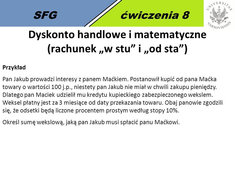 """SFGćwiczenia 8 Dyskonto handlowe i matematyczne (rachunek """"w stu i """"od sta ) Przykład Pan Jakub prowadzi interesy z panem Maćkiem."""