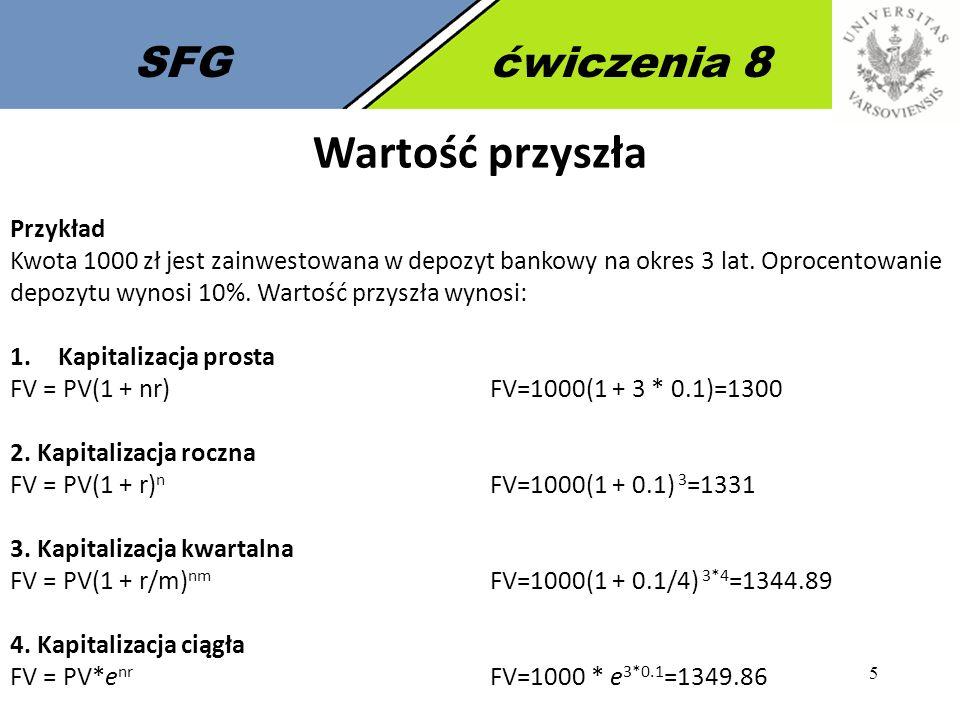5 SFGćwiczenia 8 Wartość przyszła Przykład Kwota 1000 zł jest zainwestowana w depozyt bankowy na okres 3 lat. Oprocentowanie depozytu wynosi 10%. Wart