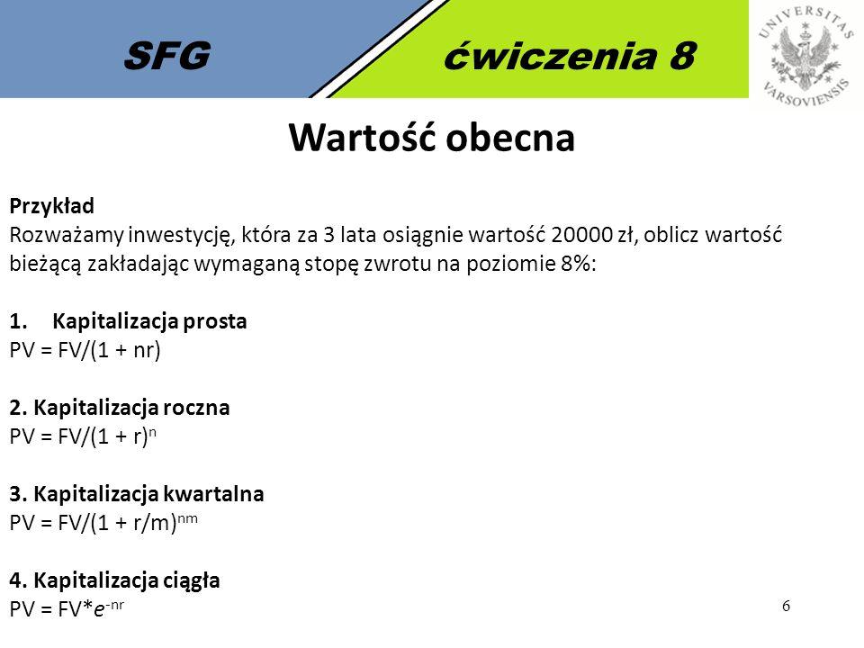 6 SFGćwiczenia 8 Wartość obecna Przykład Rozważamy inwestycję, która za 3 lata osiągnie wartość 20000 zł, oblicz wartość bieżącą zakładając wymaganą s
