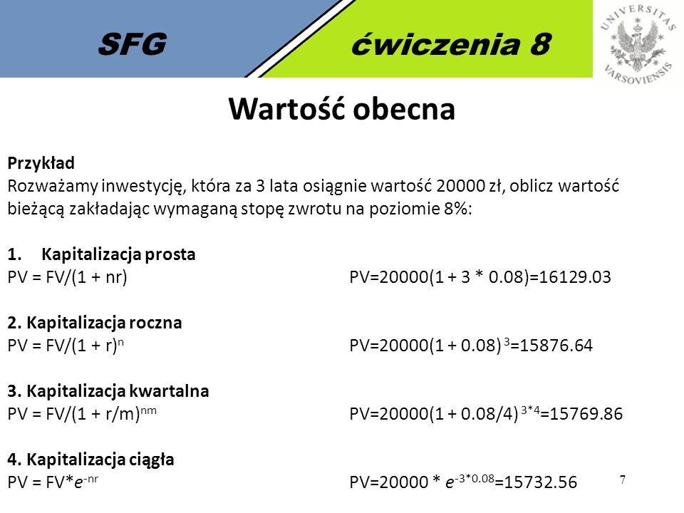 7 SFGćwiczenia 8 Wartość obecna Przykład Rozważamy inwestycję, która za 3 lata osiągnie wartość 20000 zł, oblicz wartość bieżącą zakładając wymaganą stopę zwrotu na poziomie 8%: 1.Kapitalizacja prosta PV = FV/(1 + nr)PV=20000(1 + 3 * 0.08)=16129.03 2.