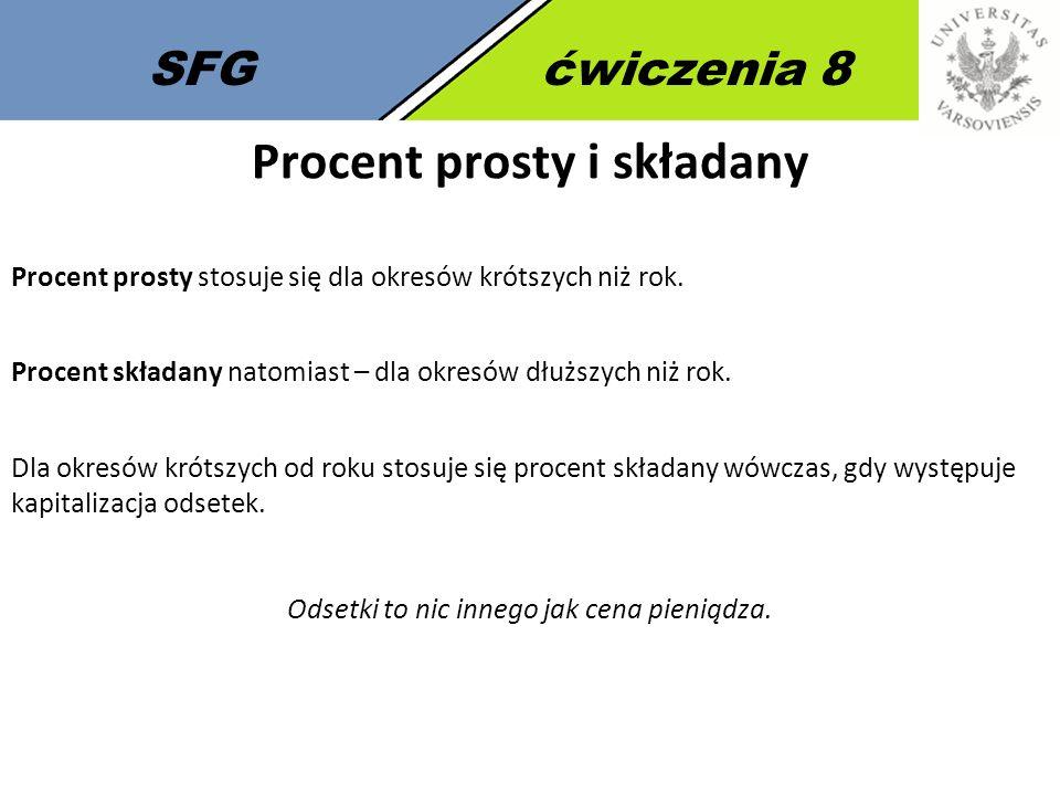 SFGćwiczenia 8 Procent prosty i składany Procent prosty stosuje się dla okresów krótszych niż rok. Procent składany natomiast – dla okresów dłuższych