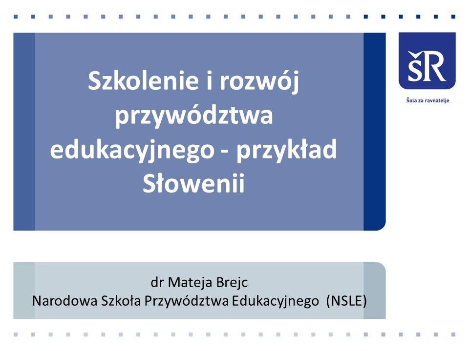 Szkolenie i rozwój przywództwa edukacyjnego - przykład Słowenii dr Mateja Brejc Narodowa Szkoła Przywództwa Edukacyjnego (NSLE)